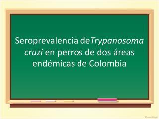 Seroprevalencia de Trypanosoma cruzi  en perros de dos áreas endémicas de  C olombia