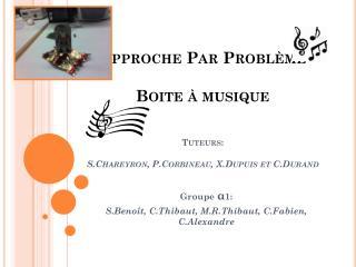 Approche Par Problème Boite à musique Tuteurs: S.Chareyron, P.Corbineau, X.Dupuis et C.Durand