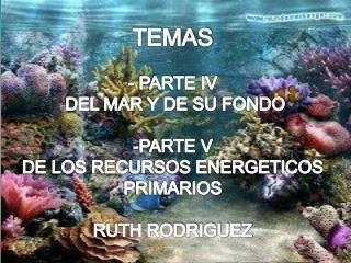 TEMAS - PARTE IV DEL MAR Y DE SU FONDO PARTE V DE LOS RECURSOS ENERGETICOS PRIMARIOS