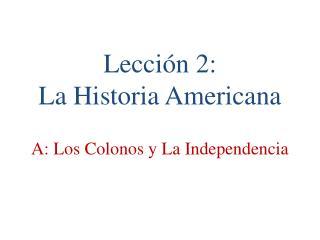 Lección 2:   La  Historia  Americana A: Los Colonos  y  La Independencia