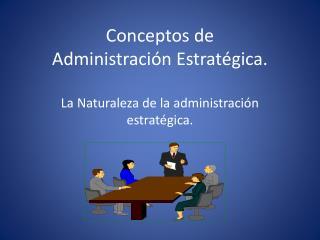 Conceptos de Administraci�n Estrat�gica. La Naturaleza de la administraci�n estrat�gica.