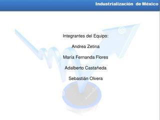 Integrantes del Equipo: Andrea Zetina María Fernanda Flores Adalberto Castañeda Sebastián Olvera