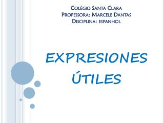 Colégio Santa Clara Professora: Marcele Dantas Disciplina: espanhol expresiones útiles