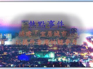 熱點事件 構 建「宜居城市 」 以 提升香港的競爭力