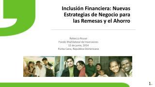 Inclusión Financiera: Nuevas  E strategias de Negocio para las Remesas y el Ahorro