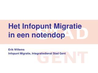 Het Infopunt Migratie in een  notendop Erik Willems  Infopunt Migratie, Integratiedienst Stad Gent