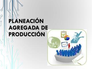 Planeación AGREGADA DE Producción