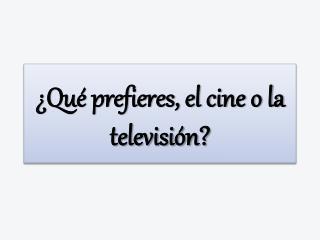 ¿Qué prefieres, el cine o la televisión?
