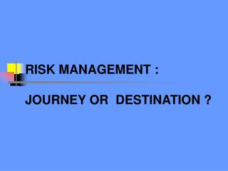 RISK MANAGEMENT :  JOURNEY OR  DESTINATION