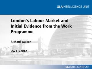 London's Labour Market and Initial Evidence from the Work Programme Richard Walker 05/11/2012