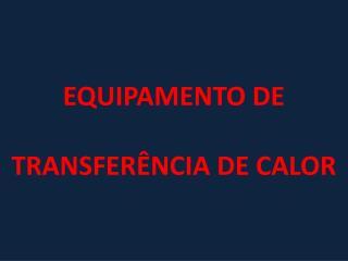 EQUIPAMENTO DE  TRANSFERÊNCIA  DE CALOR
