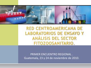 RED CENTROAMERICANA DE LABORATORIOS DE ENSAYO Y AN�LISIS DEL SECTOR FITOZOOSANITARIO.