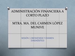 ADMINISTRACIÓN FINANCIERA A CORTO PLAZO MTRA. MA. DEL CARMEN LÓPEZ MUNIVE