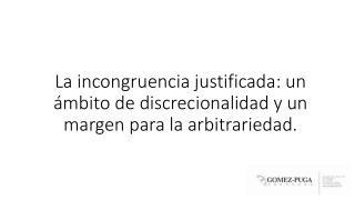 La  incongruencia justificada:  un ámbito de discrecionalidad y un margen para la arbitrariedad.