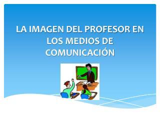 LA IMAGEN DEL PROFESOR EN LOS MEDIOS DE COMUNICACIÓN