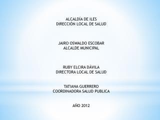 ALCALDÍA DE ILES DIRECCIÓN LOCAL DE SALUD JAIRO OSWALDO ESCOBAR ALCALDE MUNICIPAL