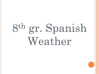8 th  gr. Spanish Weather