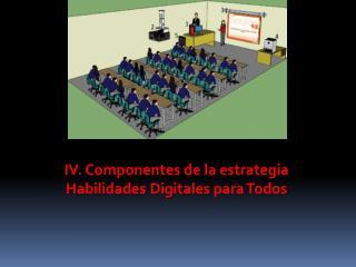 IV. Componentes de la estrategia Habilidades Digitales para Todos
