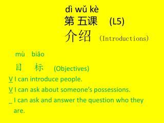 dì wǔ kè 第 五课     (L5) 介绍 (Introductions)