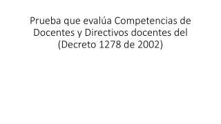 Prueba que evalúa Competencias de Docentes y Directivos docentes del  (Decreto 1278 de 2002)