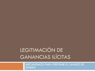 LEGITIMACI ÓN DE GANANCIAS ILÍCITAS