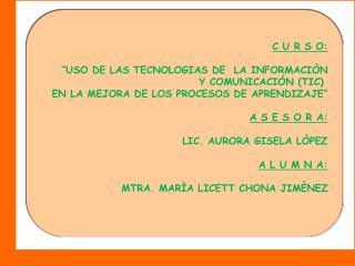 """C U R S O:  """"USO DE LAS TECNOLOGIAS DE  LA INFORMACIÒN  Y COMUNICACIÓN (TIC)"""