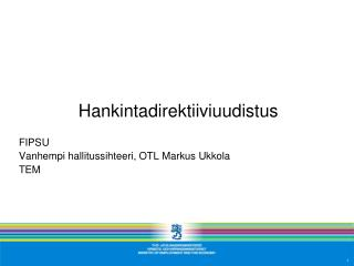 Hankintadirektiiviuudistus FIPSU Vanhempi hallitussihteeri, OTL Markus Ukkola TEM
