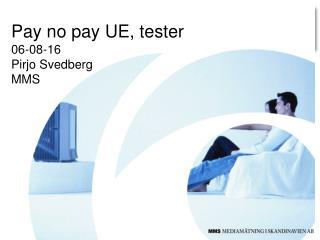 Pay no pay UE, tester 06-08-16 Pirjo Svedberg MMS