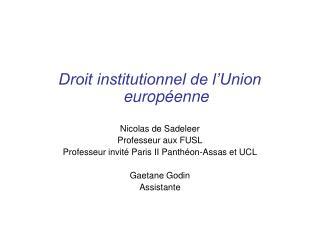 Droit institutionnel de l'Union européenne Nicolas de Sadeleer Professeur aux FUSL