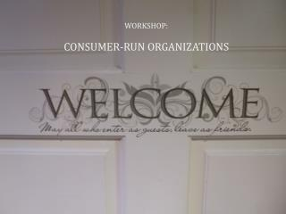 WORKSHOP:  CONSUMER-RUN ORGANIZATIONS