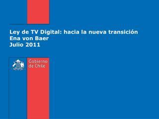 Ley de TV Digital: hacia la nueva transición Ena von Baer Julio 2011
