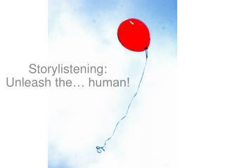 Storylistening :  Unleash  the… human!