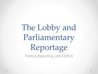 The Lobby and Parliamentary  Reportage