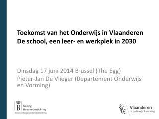Dinsdag 17 juni 2014 Brussel (The  Egg ) Pieter-Jan De Vlieger  (Departement Onderwijs en Vorming)