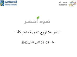 """"""" نحو مشاريع تنموية مشتركة """" حلب 25- 26 كانون الثاني 2012"""