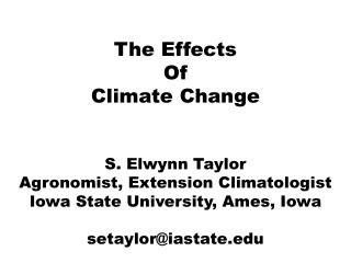 The Effects Of Climate Change S. Elwynn Taylor Agronomist, Extension Climatologist