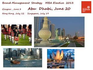 Brand Management  Strategy   MBA Elective  2013  Glasgow , June 3         Abu  Dhabi, June 20