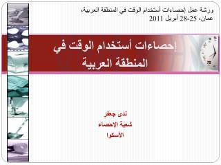 إحصاءات أستخدام الوقت في  المنطقة العربية ندى جعفر شعبة الإحصاء الأسكوا
