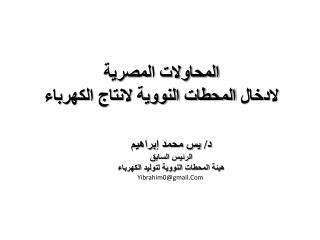 د/ يس محمد إبراهيم الرئيس السابق  هيئة المحطات النووية لتوليد الكهرباء Yibrahim0@gmail.Com