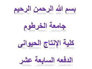 بسم الله الرحمن الرحيم  جامعة الخرطوم كلية الإنتاج الحيوانى الدفعه السابعة عشر