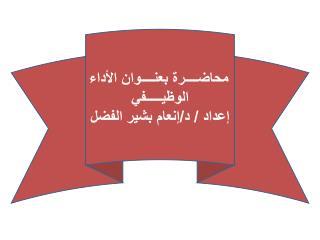 محاضــــرة بعنــــوان الأداء الوظيـــــفي إعداد  / د/إنعام بشير الفضل