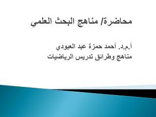 محاضرة / مناهج البحث العلمي أ. م.د . أحمد حمزة عبد العبودي مناهج وطرائق تدريس  الرياضيات
