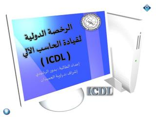 الرخصة الدولية  لقيادة الحاسب الآلي  ( ICDL ) إعداد الطالبة : بــدور الرشيدي
