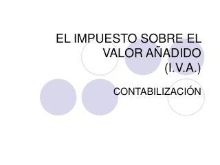 EL IMPUESTO SOBRE EL VALOR AÑADIDO (I.V.A.)