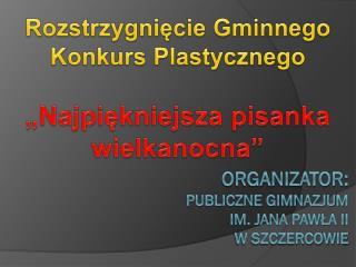 Organizator:  Publiczne Gimnazjum  im. Jana Pawła ii w Szczercowie