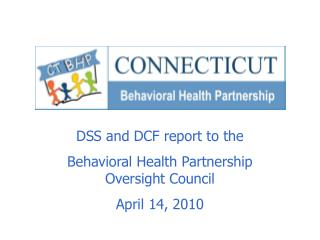 DSS and DCF report to the  Behavioral Health Partnership Oversight Council April 14, 2010