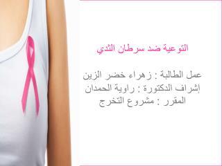 التوعية ضد سرطان الثدي عمل الطالبة : زهراء خضر الزين  إشراف الدكتورة : راوية الحمدان
