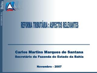 Carlos Martins Marques de Santana Secretário da Fazenda do Estado da Bahia Novembro - 2007