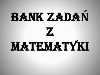 BANK ZADAŃ  Z MATEMATYKI