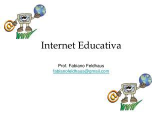 Internet Educativa Prof. Fabiano Feldhaus fabianofeldhaus@gmail